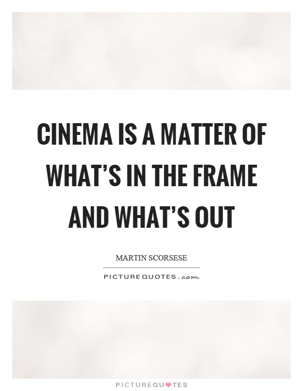 Cinema is a matter of what's in the frame and what's out Picture Quote #1