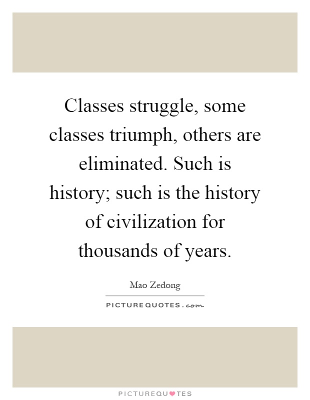 Classes struggle, some classes triumph, others are eliminated. Such is history; such is the history of civilization for thousands of years Picture Quote #1