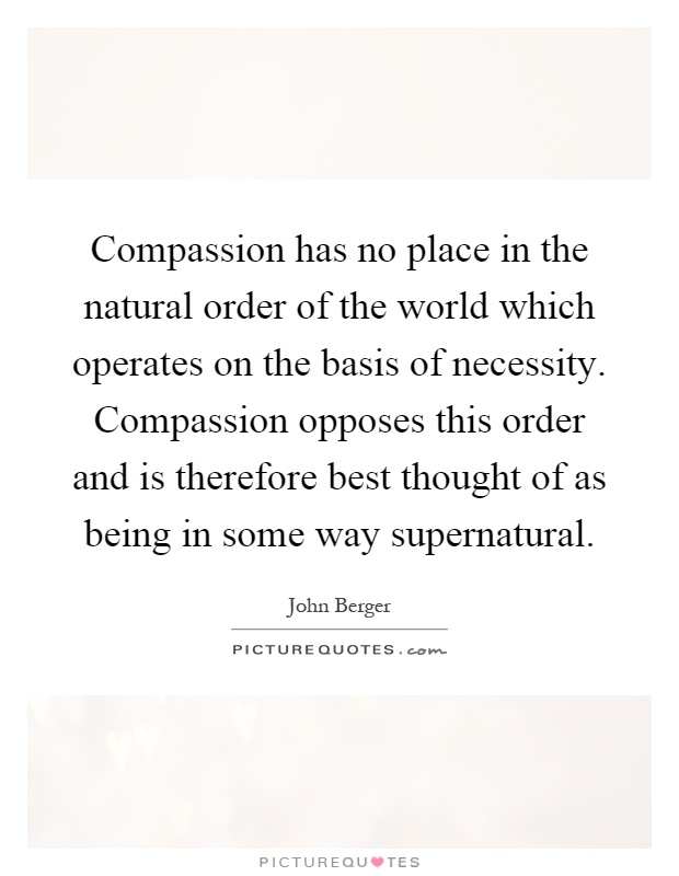 Compassion has no place in the natural order of the world which operates on the basis of necessity. Compassion opposes this order and is therefore best thought of as being in some way supernatural Picture Quote #1