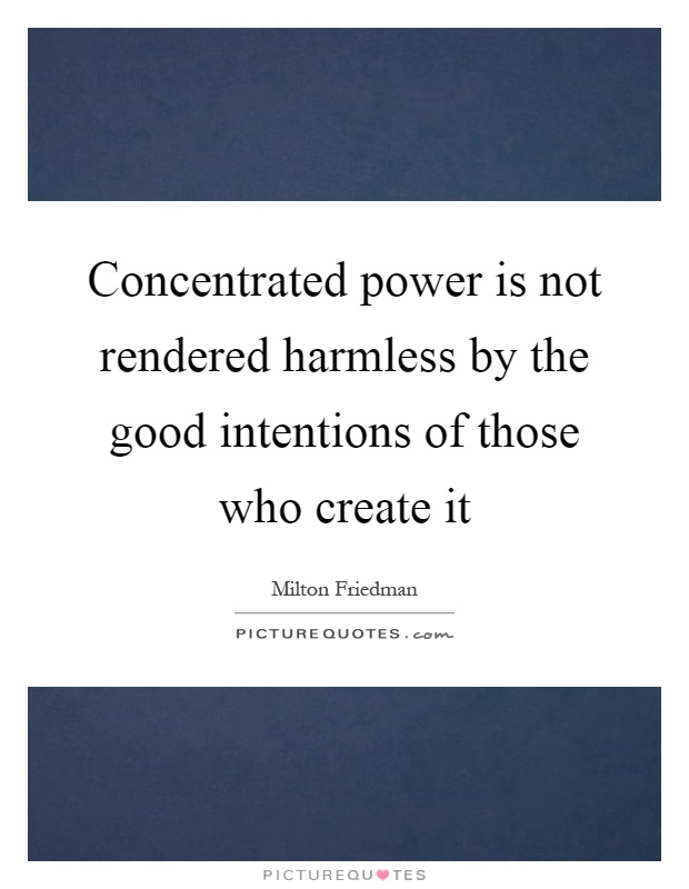 Concentrated power is not rendered harmless by the good intentions of those who create it Picture Quote #1