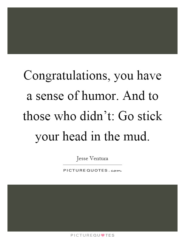 Congratulations, you have a sense of humor. And to those who didn't: Go stick your head in the mud Picture Quote #1