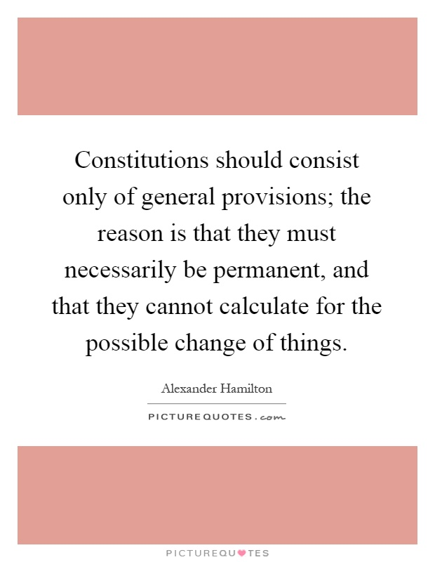 Constitutions should consist only of general provisions; the reason is that they must necessarily be permanent, and that they cannot calculate for the possible change of things Picture Quote #1