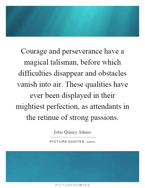 Courage and perseverance have a magical talisman, before which difficulties disappear and obstacles vanish into air. These qualities have ever been displayed in their mightiest perfection, as attendants in the retinue of strong passions Picture Quote #1