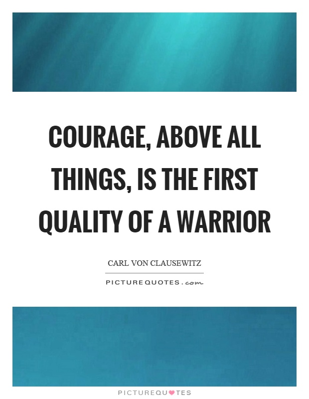 Courage, above all things, is the first quality of a warrior Picture Quote #1