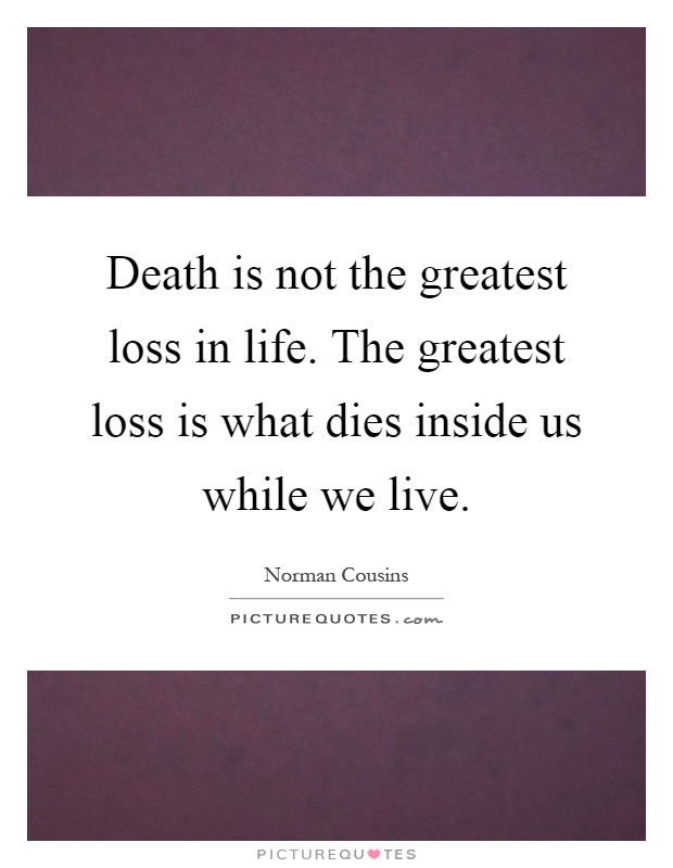 Death is not the greatest loss in life. The greatest loss is what dies inside us while we live Picture Quote #1