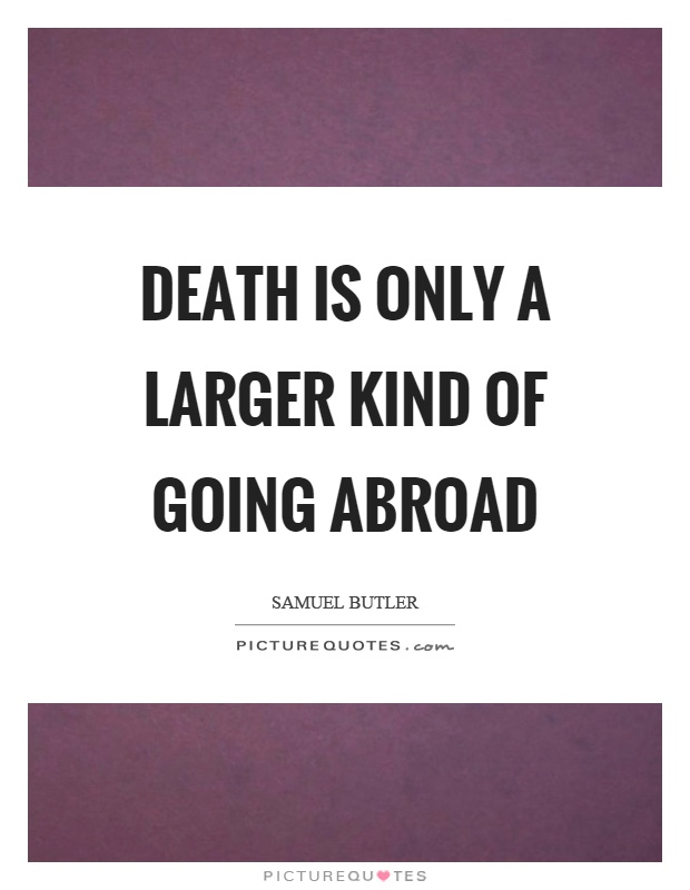Death is only a larger kind of going abroad Picture Quote #1