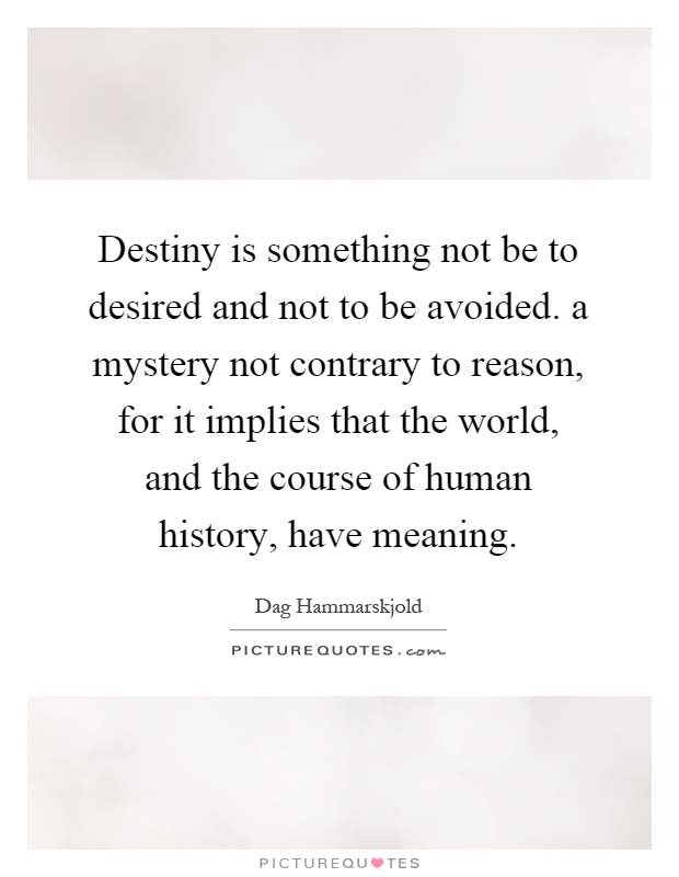 Destiny is something not be to desired and not to be avoided. a mystery not contrary to reason, for it implies that the world, and the course of human history, have meaning Picture Quote #1