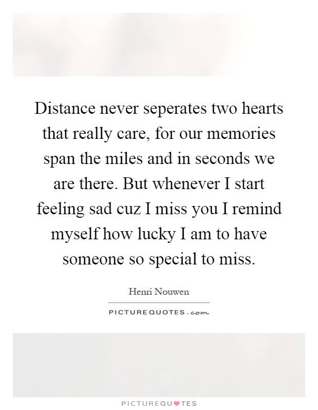 Distance never seperates two hearts that really care, for our memories span the miles and in seconds we are there. But whenever I start feeling sad cuz I miss you I remind myself how lucky I am to have someone so special to miss Picture Quote #1
