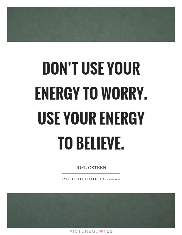 Don't use your energy to worry. Use your energy to believe Picture Quote #1