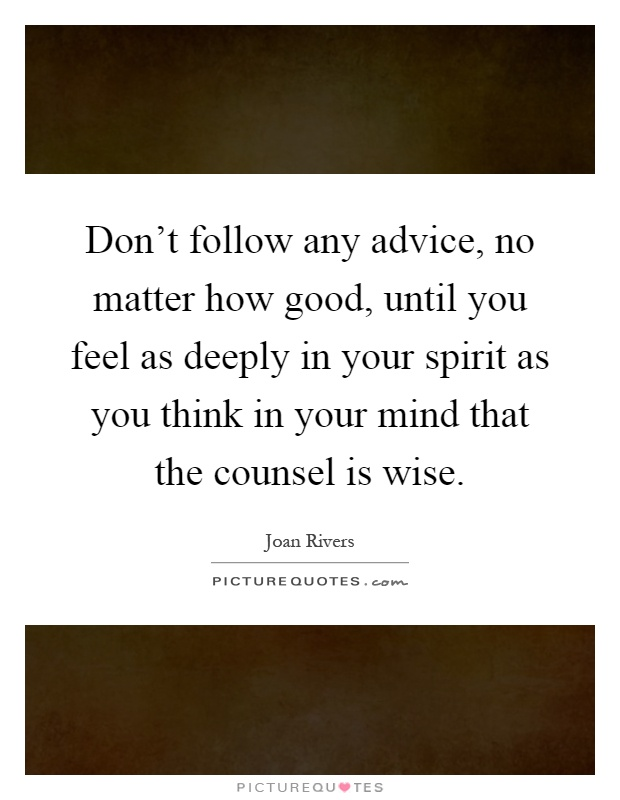 Don't follow any advice, no matter how good, until you feel as deeply in your spirit as you think in your mind that the counsel is wise Picture Quote #1