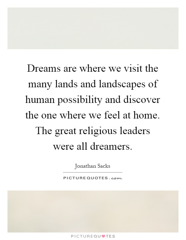 Dreams are where we visit the many lands and landscapes of human possibility and discover the one where we feel at home. The great religious leaders were all dreamers Picture Quote #1