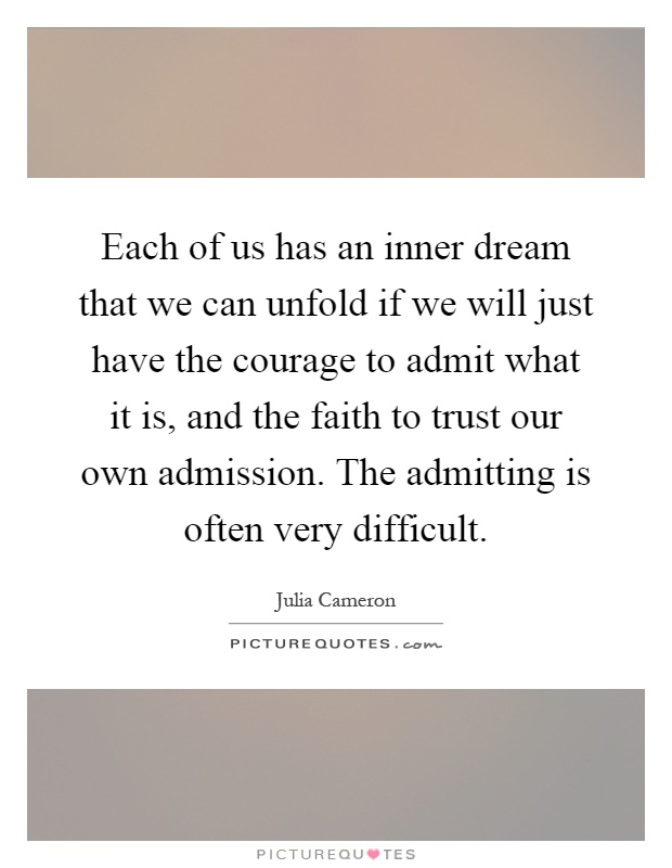 Each of us has an inner dream that we can unfold if we will just have the courage to admit what it is, and the faith to trust our own admission. The admitting is often very difficult Picture Quote #1