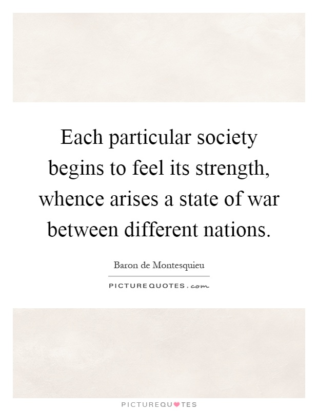 Each particular society begins to feel its strength, whence arises a state of war between different nations Picture Quote #1