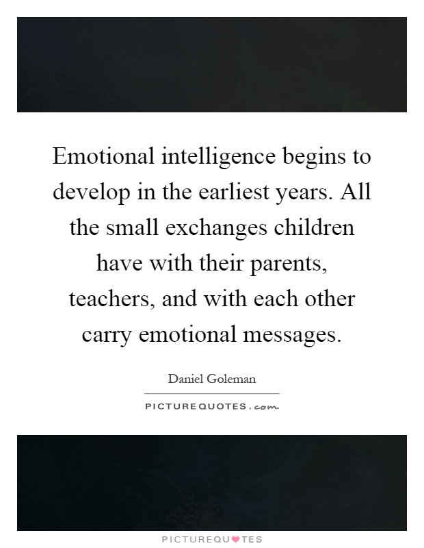 Emotional intelligence begins to develop in the earliest years. All the small exchanges children have with their parents, teachers, and with each other carry emotional messages Picture Quote #1