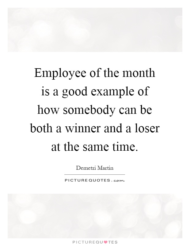 Employee of the month is a good example of how somebody can be both a winner and a loser at the same time Picture Quote #1