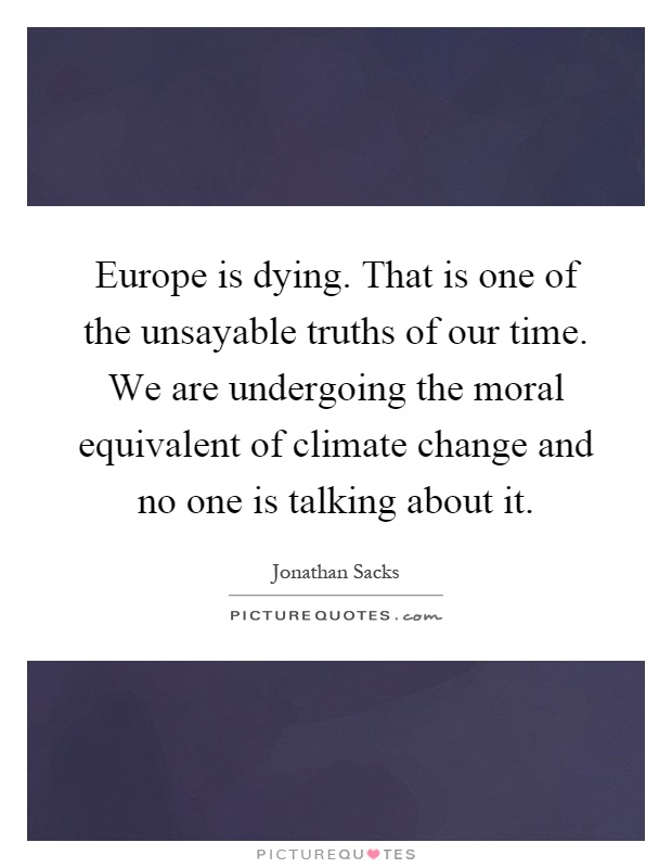 Europe is dying. That is one of the unsayable truths of our time. We are undergoing the moral equivalent of climate change and no one is talking about it Picture Quote #1