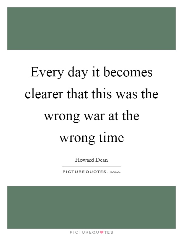 Every day it becomes clearer that this was the wrong war at the wrong time Picture Quote #1