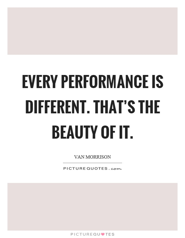 Every performance is different. That's the beauty of it Picture Quote #1