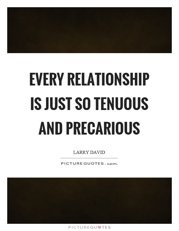 Every relationship is just so tenuous and precarious Picture Quote #1