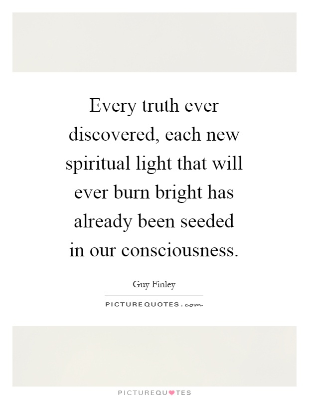 Every truth ever discovered, each new spiritual light that will ever burn bright has already been seeded in our consciousness Picture Quote #1
