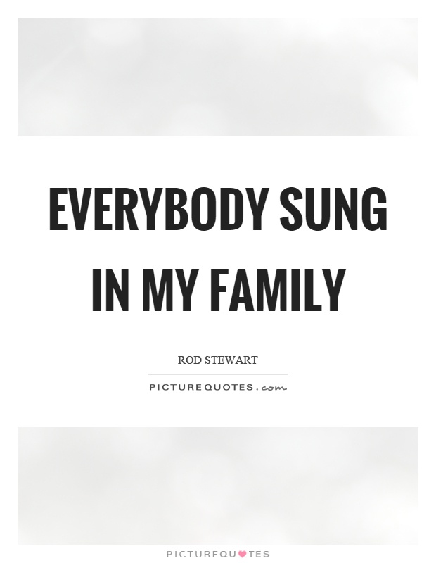 Everybody sung in my family Picture Quote #1