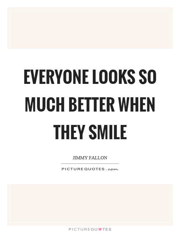 Everyone looks so much better when they smile Picture Quote #1