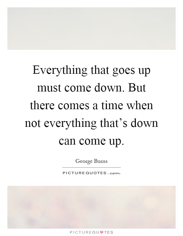 Everything that goes up must come down. But there comes a time when not everything that's down can come up Picture Quote #1