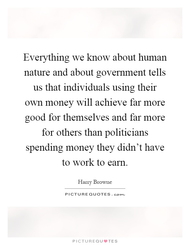 Everything we know about human nature and about government tells us that individuals using their own money will achieve far more good for themselves and far more for others than politicians spending money they didn't have to work to earn Picture Quote #1