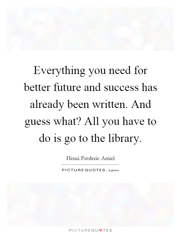 Everything you need for better future and success has already been written. And guess what? All you have to do is go to the library Picture Quote #1