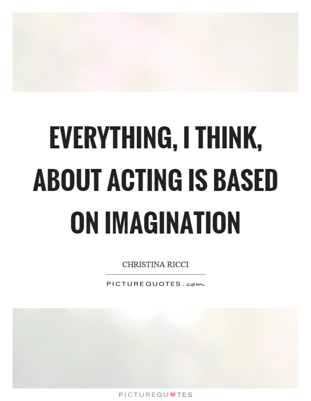 Everything, I think, about acting is based on imagination Picture Quote #1