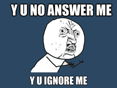 Y U no answer me. Y U ignore me Picture Quote #1