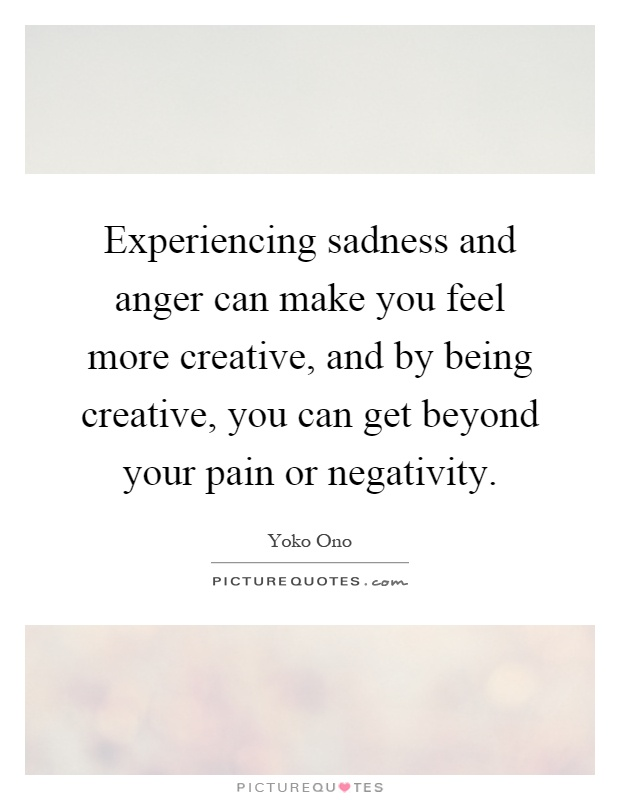 Experiencing sadness and anger can make you feel more creative, and by being creative, you can get beyond your pain or negativity Picture Quote #1