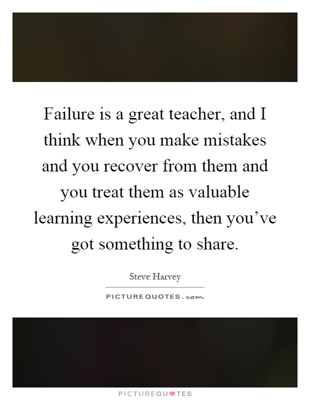 Failure is a great teacher, and I think when you make mistakes and you recover from them and you treat them as valuable learning experiences, then you've got something to share Picture Quote #1