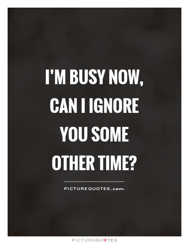I'm busy now, can I ignore you some other time? Picture Quote #1