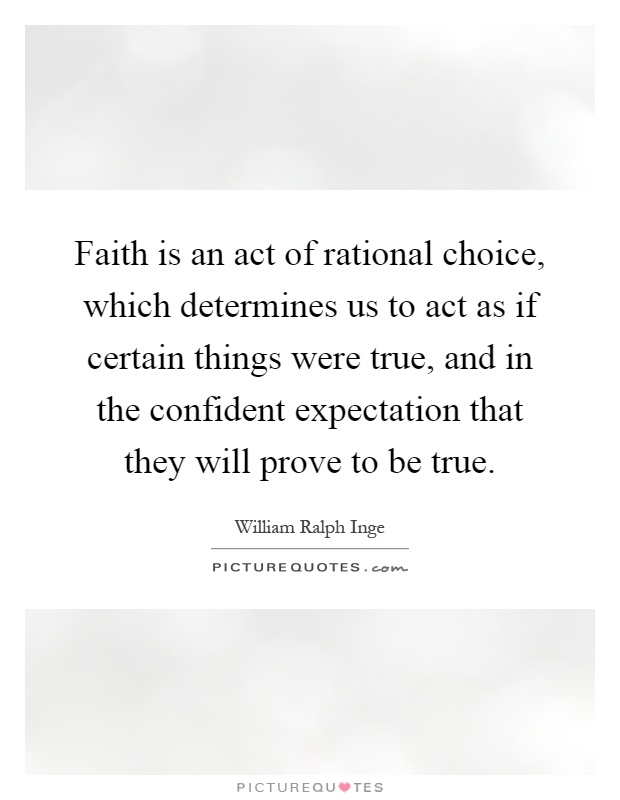 Faith is an act of rational choice, which determines us to act as if certain things were true, and in the confident expectation that they will prove to be true Picture Quote #1