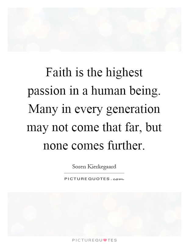 Faith is the highest passion in a human being. Many in every generation may not come that far, but none comes further Picture Quote #1