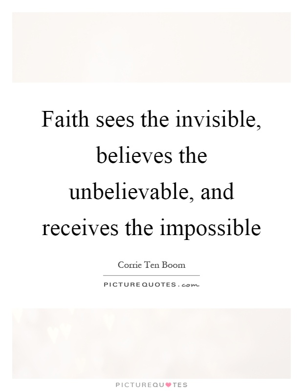 Faith sees the invisible, believes the unbelievable, and receives the impossible Picture Quote #1