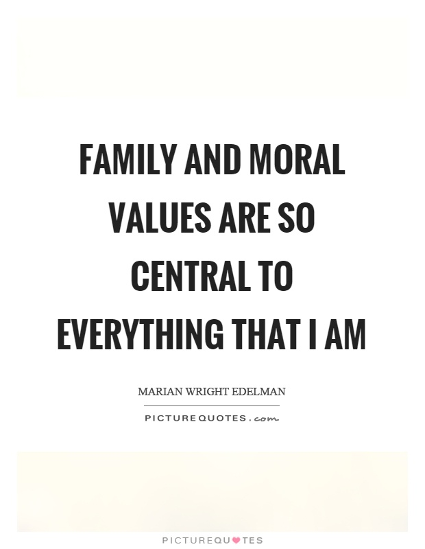Family and moral values are so central to everything that I am Picture Quote #1