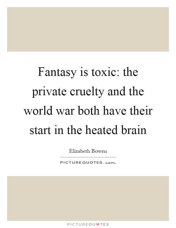 Fantasy is toxic: the private cruelty and the world war both have their start in the heated brain Picture Quote #1