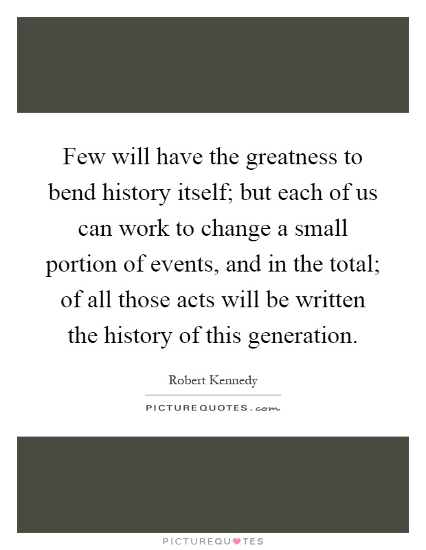 Few will have the greatness to bend history itself; but each of us can work to change a small portion of events, and in the total; of all those acts will be written the history of this generation Picture Quote #1
