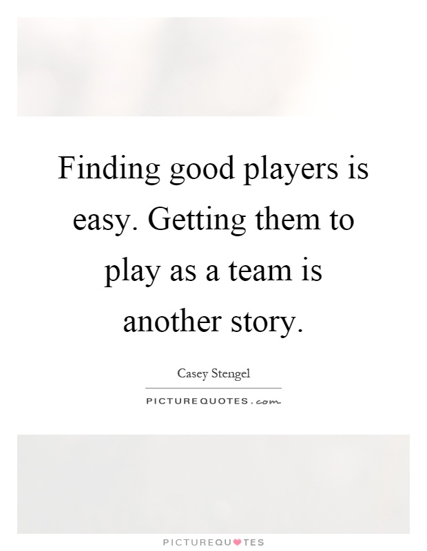 Finding good players is easy. Getting them to play as a team is another story Picture Quote #1