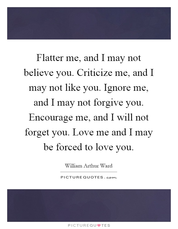 Flatter me, and I may not believe you. Criticize me, and I may not like you. Ignore me, and I may not forgive you. Encourage me, and I will not forget you. Love me and I may be forced to love you Picture Quote #1
