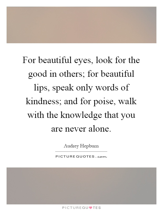For beautiful eyes, look for the good in others; for beautiful lips, speak only words of kindness; and for poise, walk with the knowledge that you are never alone Picture Quote #1