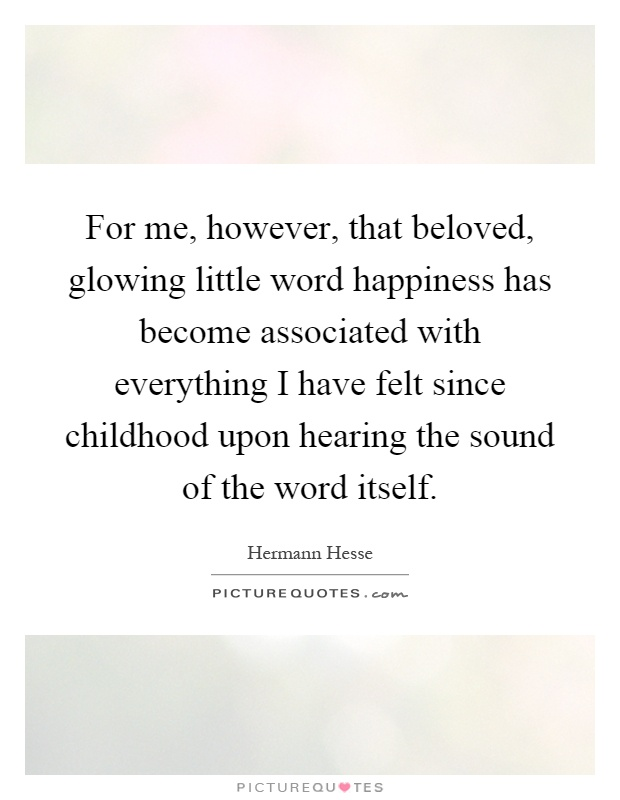 For me, however, that beloved, glowing little word happiness has become associated with everything I have felt since childhood upon hearing the sound of the word itself Picture Quote #1