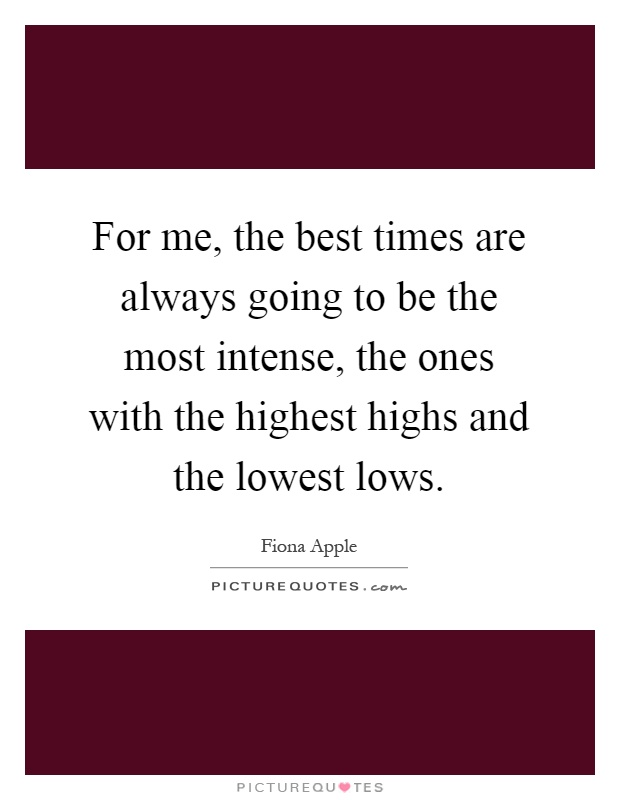 For me, the best times are always going to be the most intense, the ones with the highest highs and the lowest lows Picture Quote #1