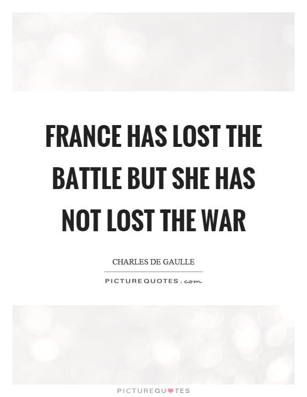 France has lost the battle but she has not lost the war Picture Quote #1