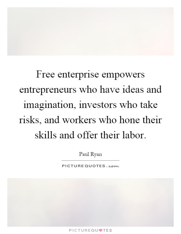Free enterprise empowers entrepreneurs who have ideas and imagination, investors who take risks, and workers who hone their skills and offer their labor Picture Quote #1