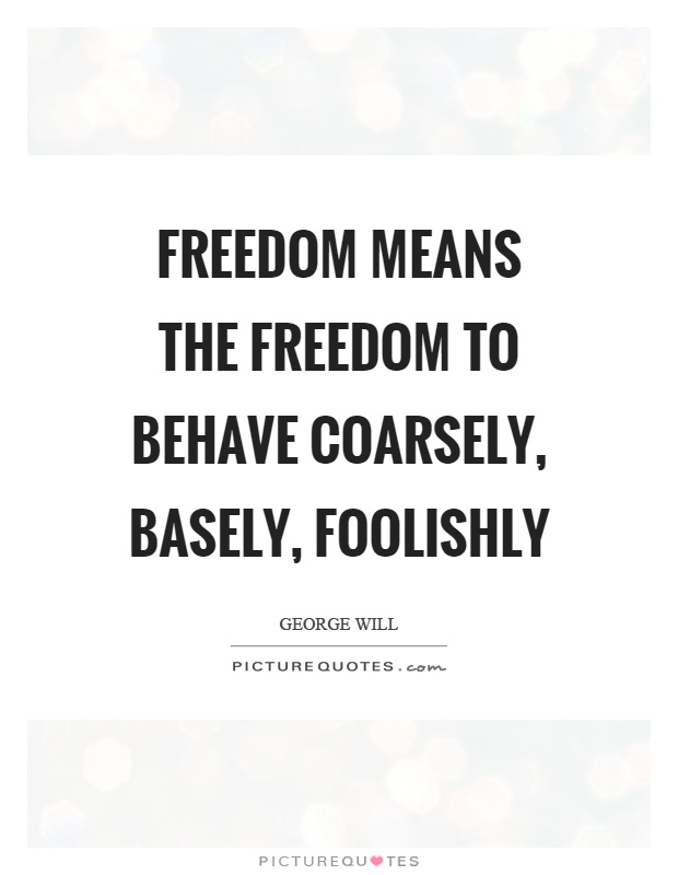 Freedom means the freedom to behave coarsely, basely, foolishly Picture Quote #1