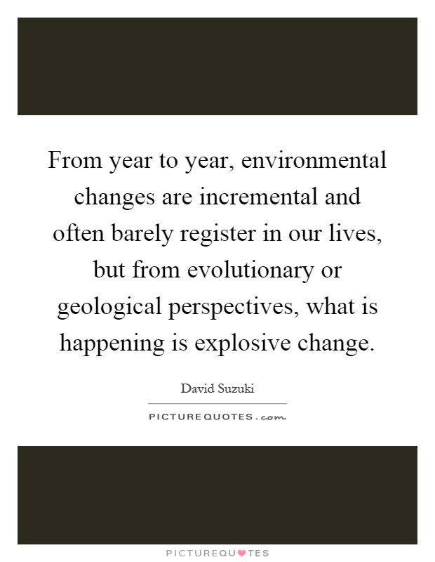 From year to year, environmental changes are incremental and often barely register in our lives, but from evolutionary or geological perspectives, what is happening is explosive change Picture Quote #1