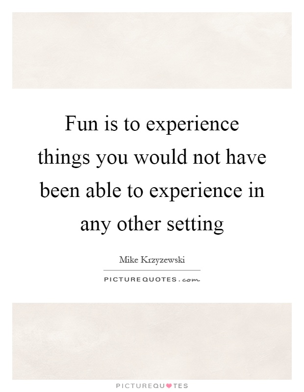 Fun is to experience things you would not have been able to experience in any other setting Picture Quote #1